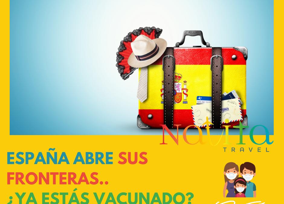 ESPAÑA ABRE SUS FRONTERAS… ¿Ya te vacunaste?